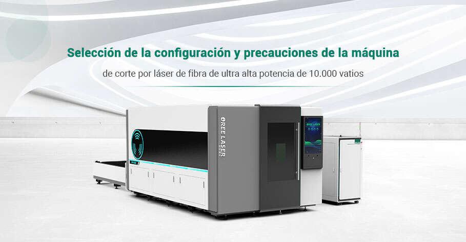 Selección de la configuración y precauciones de la máquina de corte por láser de fibra de ultra alta potencia de 10.000 vatios
